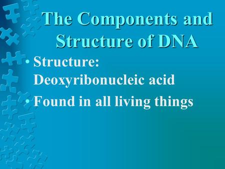 The Components and Structure of DNA Structure: Deoxyribonucleic acid Found in all living things.