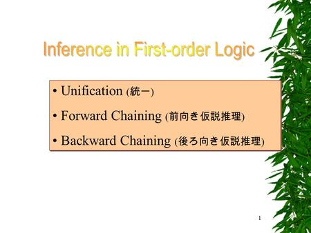 1 Unification ( 統一 ) Forward Chaining ( 前向き仮説推理 ) Backward Chaining ( 後ろ向き仮説推理 ) Unification ( 統一 ) Forward Chaining ( 前向き仮説推理 ) Backward Chaining ( 後ろ向き仮説推理.