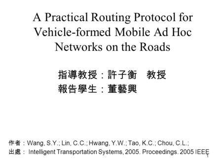 1 A Practical Routing Protocol for Vehicle-formed Mobile Ad Hoc Networks on the Roads 指導教授:許子衡 教授 報告學生:董藝興 學生 作者: Wang, S.Y.; Lin, C.C.; Hwang, Y.W.; Tao,