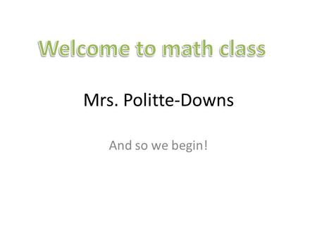 Mrs. Politte-Downs And so we begin!. First thing to do today in math class Find your assigned seat on seating chart. Using the 3 x 5 card that you received,
