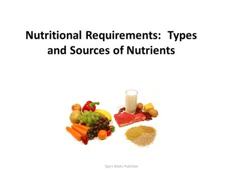 Sport Books Publisher1 Nutritional Requirements: Types and Sources of Nutrients.