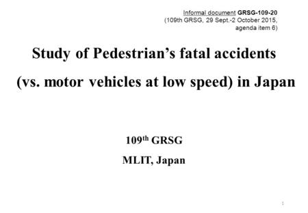 Study of Pedestrian's fatal accidents (vs. motor vehicles at low speed) in Japan 109 th GRSG MLIT, Japan 1 Informal document GRSG-109-20 (109th GRSG, 29.