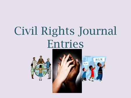 Civil Rights Journal Entries. TASK: For our unit on Civil Rights, you will be required to complete four journal entries. These entries will be written.