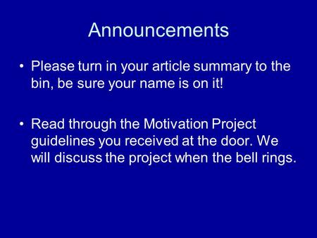 Announcements Please turn in your article summary to the bin, be sure your name is on it! Read through the Motivation Project guidelines you received at.