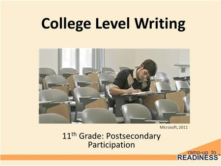 College Level Writing 11 th Grade: Postsecondary Participation Microsoft, 2011.