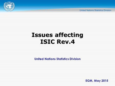 United Nations Statistics Division EGM, May 2015 Issues affecting ISIC Rev.4.