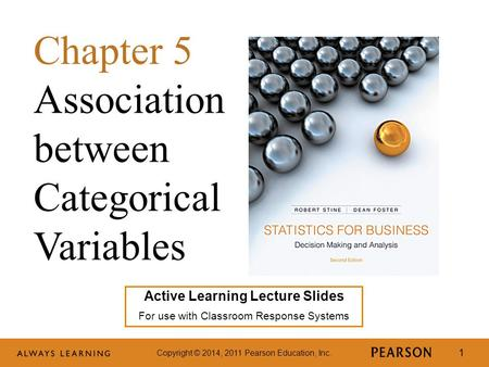 Copyright © 2014, 2011 Pearson Education, Inc. 1 Active Learning Lecture Slides For use with Classroom Response Systems Chapter 5 Association between Categorical.