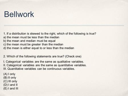 Bellwork 1. If a distribution is skewed to the right, which of the following is true?  a) the mean must be less than the.