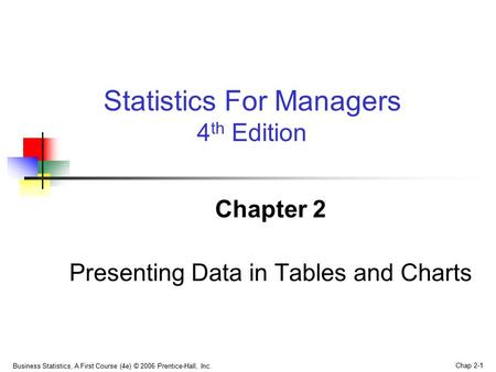 Business Statistics, A First Course (4e) © 2006 Prentice-Hall, Inc. Chap 2-1 Chapter 2 Presenting Data in Tables and Charts Statistics For Managers 4 th.