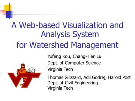 A Web-based Visualization and Analysis System for Watershed Management Yufeng Kou, Chang-Tien Lu Dept. of Computer Science Virginia Tech Thomas Grizzard,