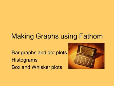 Making Graphs using Fathom Bar graphs and dot plots Histograms Box and Whisker plots.