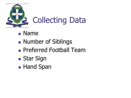Collecting Data Name Number of Siblings Preferred Football Team Star Sign Hand Span.