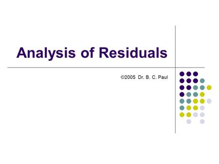 Analysis of Residuals ©2005 Dr. B. C. Paul. Examining Residuals of Regression (From our Previous Example) Set up your linear regression in the Usual manner.