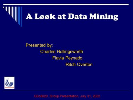 A Look at Data Mining Presented by: Charles Hollingsworth Flavia Peynado Ritch Overton DSc8020, Group Presentation, July 31, 2002.