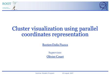 Summer Student Program 15 August 2007 Cluster visualization using parallel coordinates representation Bastien Dalla Piazza Supervisor: Olivier Couet.