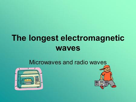 The longest electromagnetic waves Microwaves and radio waves.