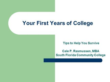Your First Years of College Tips to Help You Survive Cale P. Rasmussen, MBA South Florida Community College.