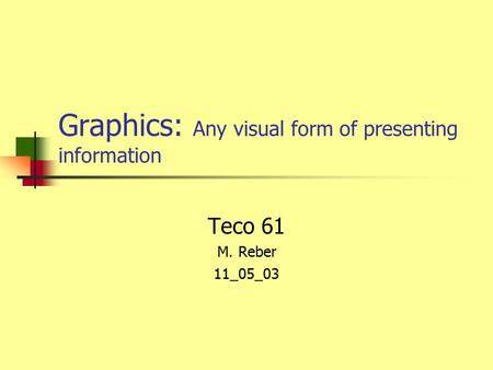 Graphics: Any visual form of presenting information Teco 61 M. Reber 11_05_03.