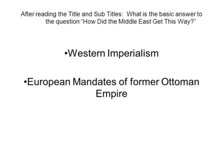 "After reading the Title and Sub Titles: What is the basic answer to the question ""How Did the Middle East Get This Way?"" Western Imperialism European Mandates."