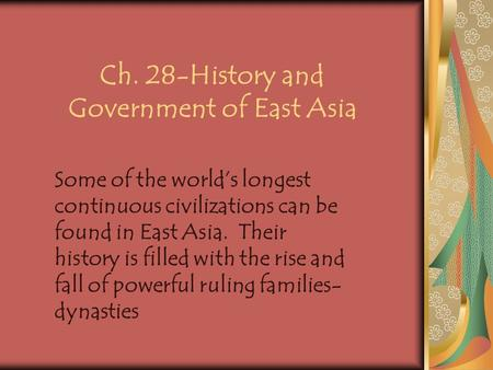 Ch. 28-History and Government of East Asia Some of the world's longest continuous civilizations can be found in East Asia. Their history is filled with.