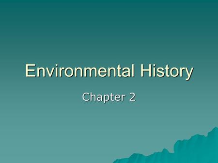 Environmental History Chapter 2. Early history  Earth has existed for an estimated 4.6 billion years  Homo sapiens have been on earth only about 60.000.
