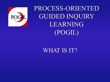 PROCESS-ORIENTED GUIDED INQUIRY LEARNING (POGIL) WHAT IS IT?