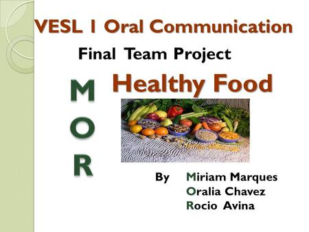 VESL 1 Oral Communication By Miriam Marques Oralia Chavez Rocio Avina Final Team Project Healthy Food.
