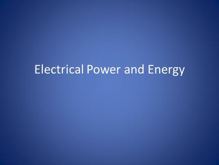 Electrical Power and Energy. Electrical Power We briefly discussed power (P = W/T), where P = power, W = Work, and T = Time – Power was defined as the.