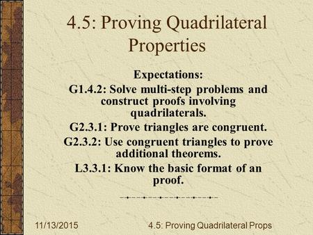11/13/20154.5: Proving Quadrilateral Props 4.5: Proving Quadrilateral Properties Expectations: G1.4.2: Solve multi-step problems and construct proofs involving.