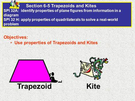 Section 6-5 Trapezoids and Kites SPI 32A: identify properties of plane figures from information in a diagram SPI 32 H: apply properties of quadrilaterals.