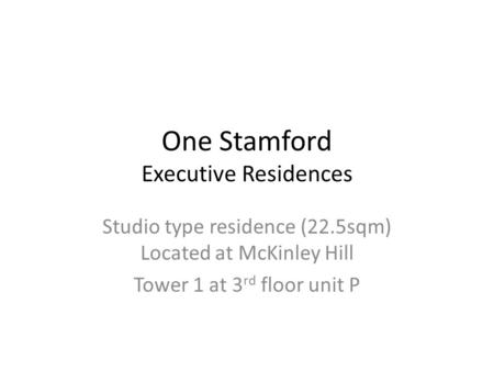 One Stamford Executive Residences Studio type residence (22.5sqm) Located at McKinley Hill Tower 1 at 3 rd floor unit P.