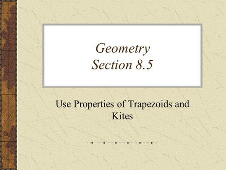 Geometry Section 8.5 Use Properties of Trapezoids and Kites.