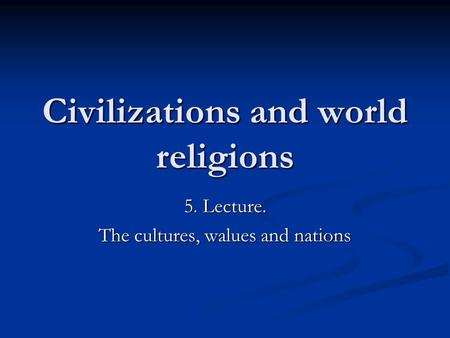 Civilizations and world religions 5. Lecture. The cultures, walues and nations.