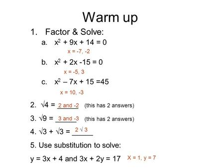 Warm up 1.Factor & Solve: a.x 2 + 9x + 14 = 0 b.x 2 + 2x -15 = 0 c.x 2 – 7x + 15 =45 2. √4 = _____ (this has 2 answers) 3.√9 = _____ (this has 2 answers)