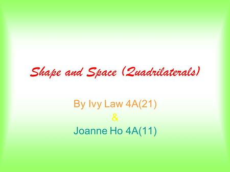 Shape and Space (Quadrilaterals) By Ivy Law 4A(21) & Joanne Ho 4A(11)