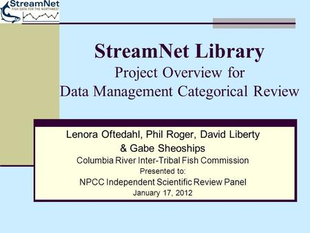 StreamNet Library Project Overview for Data Management Categorical Review Lenora Oftedahl, Phil Roger, David Liberty & Gabe Sheoships Columbia River Inter-Tribal.