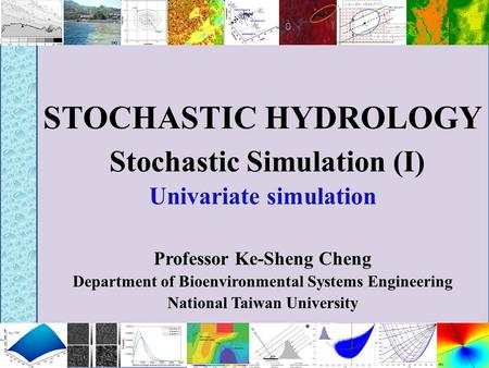 STOCHASTIC HYDROLOGY Stochastic Simulation (I) Univariate simulation Professor Ke-Sheng Cheng Department of Bioenvironmental Systems Engineering National.