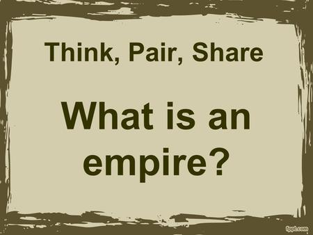Think, Pair, Share What is an empire?. Empire: An extensive group of states or countries under a single supreme authority.