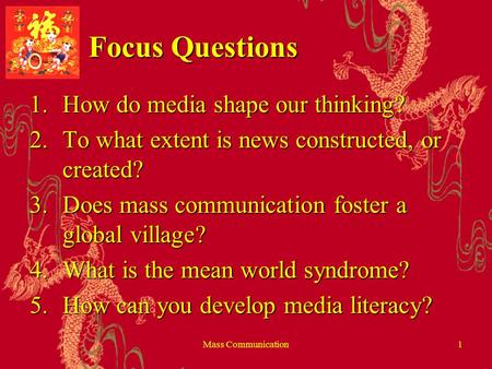 Mass Communication1 Focus Questions 1.How do <strong>media</strong> shape our thinking? 2.To what extent is news constructed, or created? 3.Does mass <strong>communication</strong> foster.