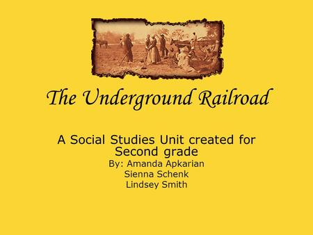 The Underground Railroad A Social Studies Unit created for Second grade By: Amanda Apkarian Sienna Schenk Lindsey Smith.