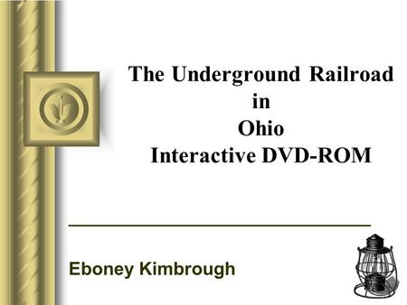 The Underground Railroad in Ohio Interactive DVD-ROM ______________________________ Eboney Kimbrough This presentation will probably involve audience discussion,