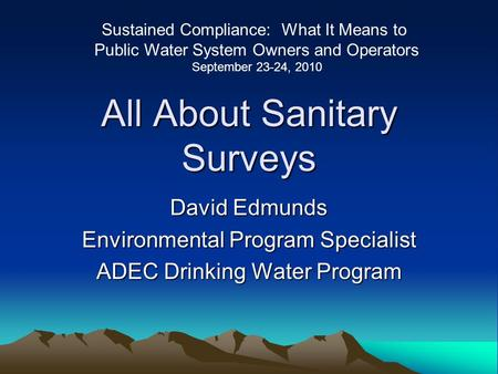 All About Sanitary Surveys David Edmunds Environmental Program Specialist ADEC Drinking Water Program Sustained Compliance: What It Means to Public Water.