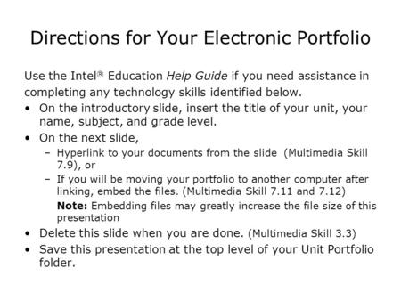 Directions for Your Electronic Portfolio Use the Intel ® Education Help Guide if you need assistance in completing any technology skills identified below.