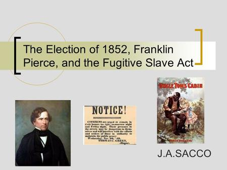 The Election of 1852, Franklin Pierce, and the Fugitive Slave Act J.A.SACCO.