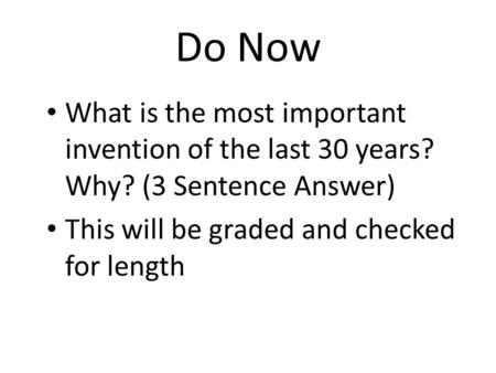 Do Now What is the most important invention of the last 30 years? Why? (3 Sentence Answer) This will be graded and checked for length.