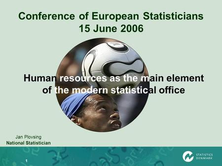 1 Conference of European Statisticians 15 June 2006 Jan Plovsing National Statistician Human resources as the main element of the modern statistical office.