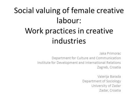 Social valuing of female creative labour: Work practices in creative industries Jaka Primorac Department for Culture and Communication Institute for Development.