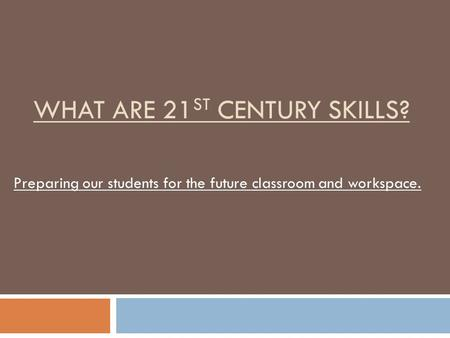WHAT ARE 21 ST CENTURY SKILLS? Preparing our students for the future classroom and workspace.