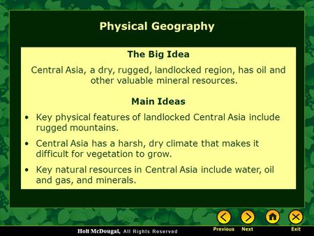 Holt McDougal, Physical Geography The Big Idea Central Asia, a dry, rugged, landlocked region, has oil and other valuable mineral resources. Main Ideas.