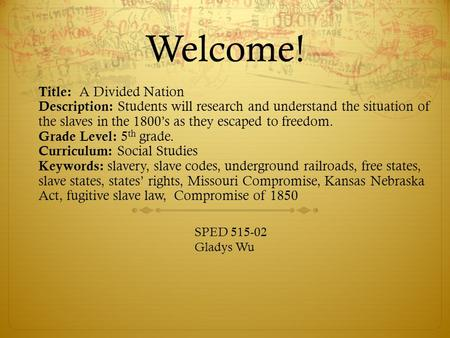 Welcome! Title: A Divided Nation Description: Students will research and understand the situation of the slaves in the 1800's as they escaped to freedom.